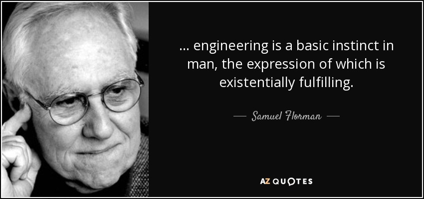 ... engineering is a basic instinct in man, the expression of which is existentially fulfilling. - Samuel Florman