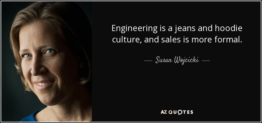 Engineering is a jeans and hoodie culture, and sales is more formal. - Susan Wojcicki