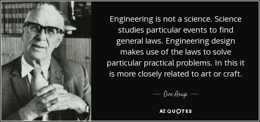 Engineering is not a science. Science studies particular events to find general laws. Engineering design makes use of the laws to solve particular practical problems. In this it is more closely related to art or craft. - Ove Arup