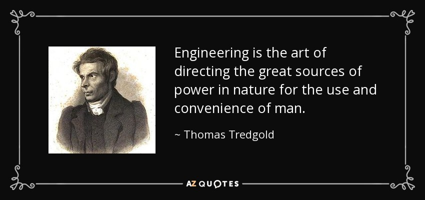 Engineering is the art of directing the great sources of power in nature for the use and convenience of man. - Thomas Tredgold