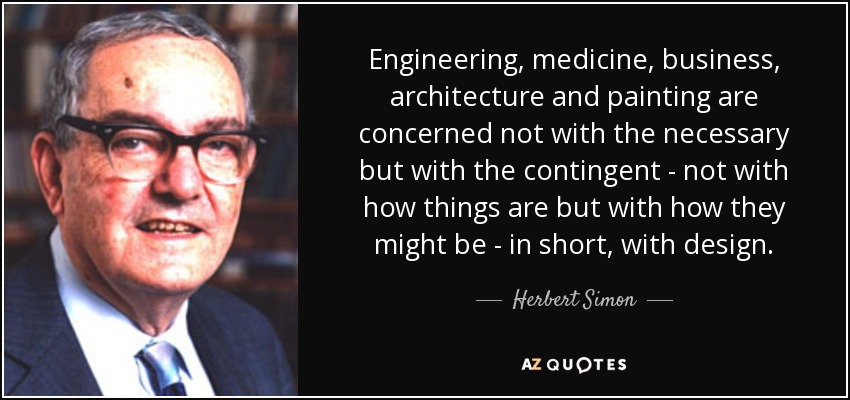 Engineering, medicine, business, architecture and painting are concerned not with the necessary but with the contingent - not with how things are but with how they might be - in short, with design. - Herbert Simon