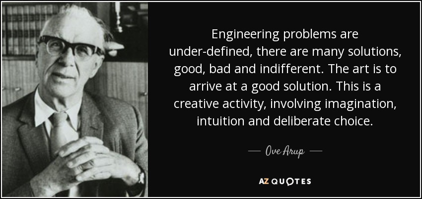 Engineering problems are under-defined, there are many solutions, good, bad and indifferent. The art is to arrive at a good solution. This is a creative activity, involving imagination, intuition and deliberate choice. - Ove Arup