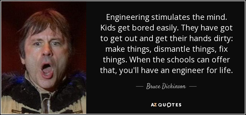 Engineering stimulates the mind. Kids get bored easily. They have got to get out and get their hands dirty: make things, dismantle things, fix things. When the schools can offer that, you'll have an engineer for life. - Bruce Dickinson