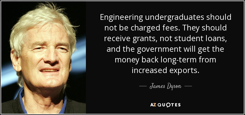 Engineering undergraduates should not be charged fees. They should receive grants, not student loans, and the government will get the money back long-term from increased exports. - James Dyson
