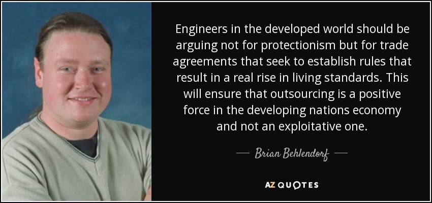 Engineers in the developed world should be arguing not for protectionism but for trade agreements that seek to establish rules that result in a real rise in living standards. This will ensure that outsourcing is a positive force in the developing nations economy and not an exploitative one. - Brian Behlendorf