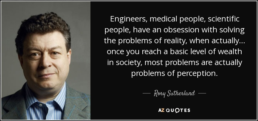 Engineers, medical people, scientific people, have an obsession with solving the problems of reality, when actually ... once you reach a basic level of wealth in society, most problems are actually problems of perception. - Rory Sutherland