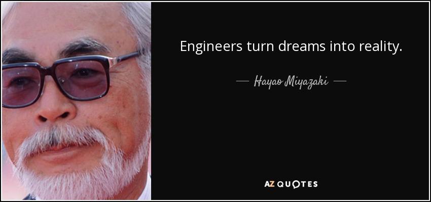 Engineers turn dreams into reality. - Hayao Miyazaki