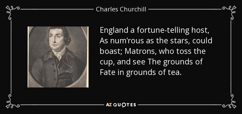 England a fortune-telling host, As num'rous as the stars, could boast; Matrons, who toss the cup, and see The grounds of Fate in grounds of tea. - Charles Churchill