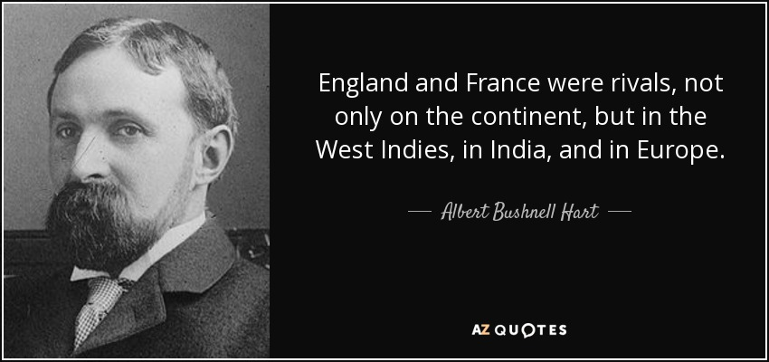 England and France were rivals, not only on the continent, but in the West Indies, in India, and in Europe. - Albert Bushnell Hart