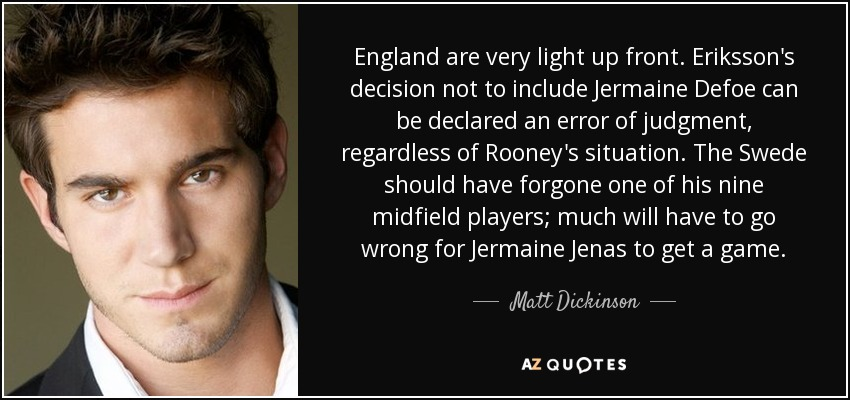 England are very light up front. Eriksson's decision not to include Jermaine Defoe can be declared an error of judgment, regardless of Rooney's situation. The Swede should have forgone one of his nine midfield players; much will have to go wrong for Jermaine Jenas to get a game. - Matt Dickinson