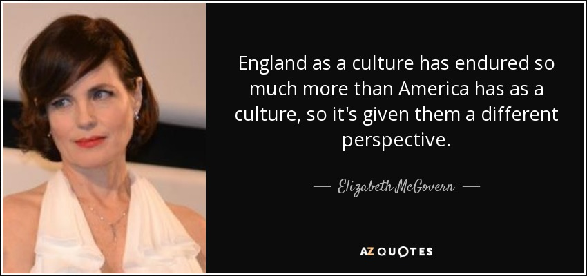 England as a culture has endured so much more than America has as a culture, so it's given them a different perspective. - Elizabeth McGovern