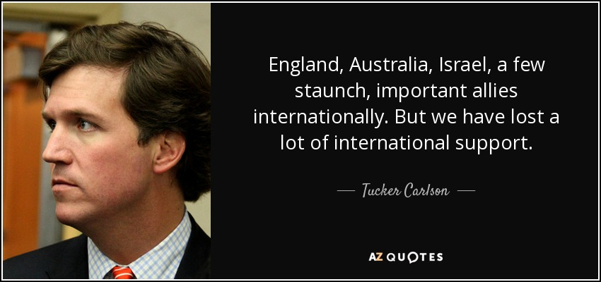 England, Australia, Israel, a few staunch, important allies internationally. But we have lost a lot of international support. - Tucker Carlson