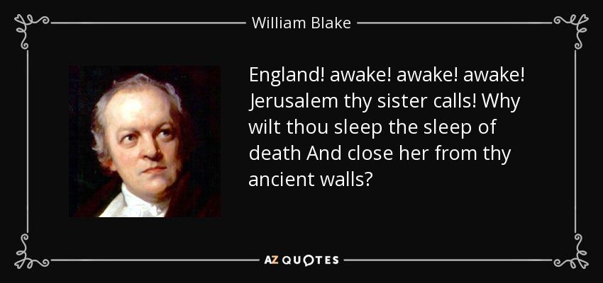 England! awake! awake! awake! Jerusalem thy sister calls! Why wilt thou sleep the sleep of death And close her from thy ancient walls? - William Blake