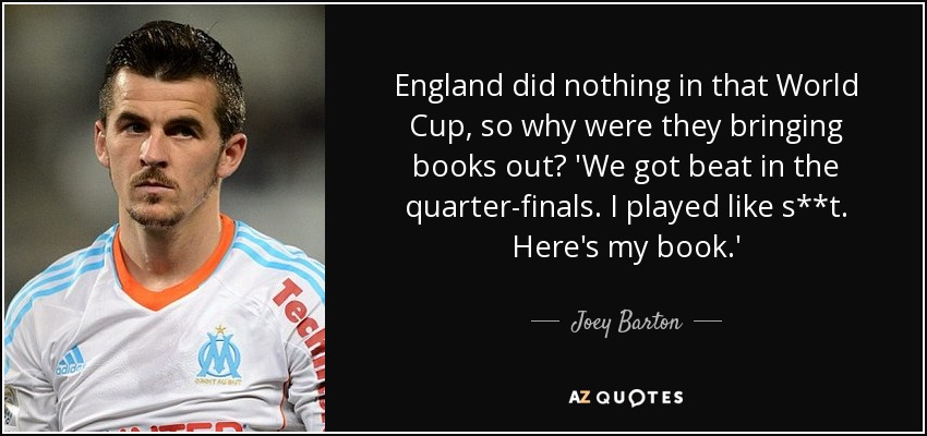 England did nothing in that World Cup, so why were they bringing books out? 'We got beat in the quarter-finals. I played like s**t. Here's my book.' - Joey Barton