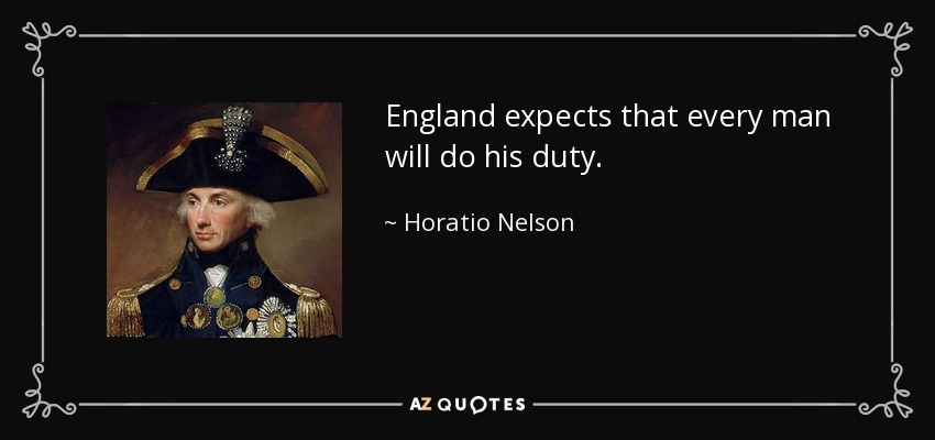 England expects that every man will do his duty. - Horatio Nelson