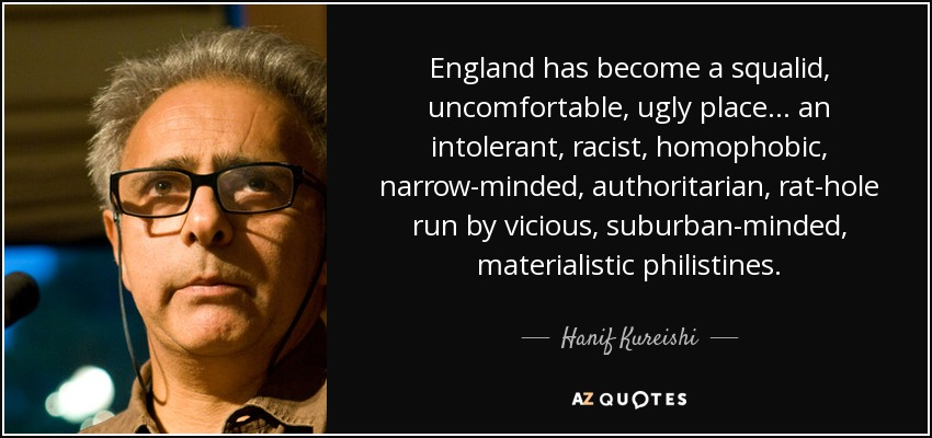 England has become a squalid, uncomfortable, ugly place ... an intolerant, racist, homophobic, narrow-minded, authoritarian, rat-hole run by vicious, suburban-minded, materialistic philistines. - Hanif Kureishi