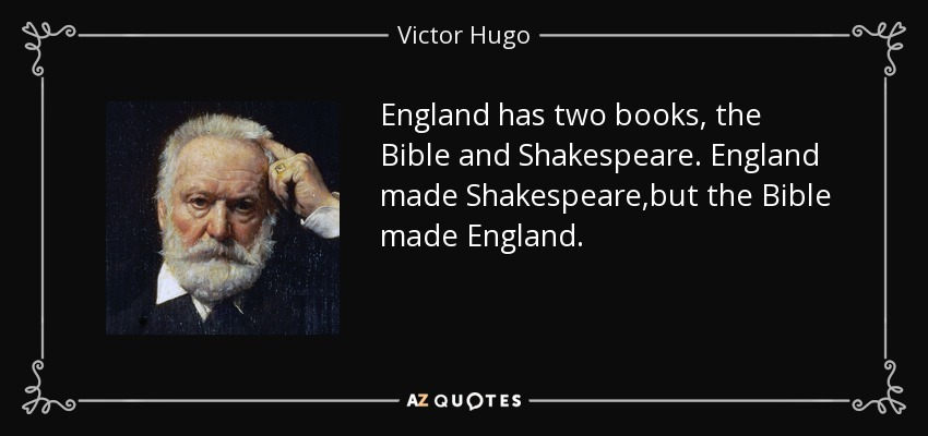 England has two books, the Bible and Shakespeare. England made Shakespeare,but the Bible made England. - Victor Hugo