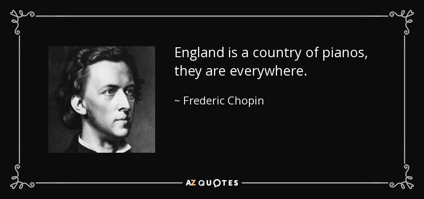 England is a country of pianos, they are everywhere. - Frederic Chopin