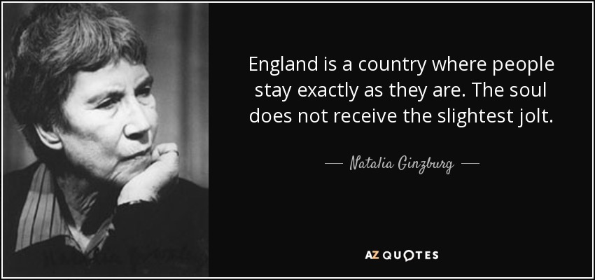 England is a country where people stay exactly as they are. The soul does not receive the slightest jolt. - Natalia Ginzburg