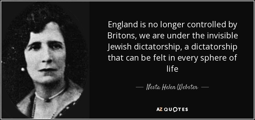 England is no longer controlled by Britons, we are under the invisible Jewish dictatorship, a dictatorship that can be felt in every sphere of life - Nesta Helen Webster