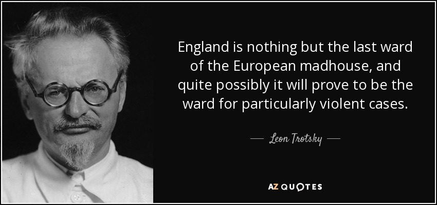 England is nothing but the last ward of the European madhouse, and quite possibly it will prove to be the ward for particularly violent cases. - Leon Trotsky