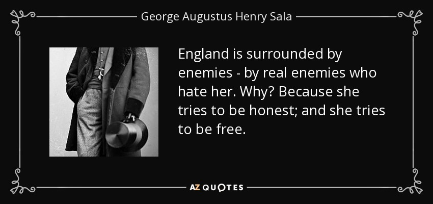 England is surrounded by enemies - by real enemies who hate her. Why? Because she tries to be honest; and she tries to be free. - George Augustus Henry Sala