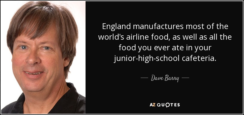 England manufactures most of the world's airline food, as well as all the food you ever ate in your junior-high-school cafeteria. - Dave Barry