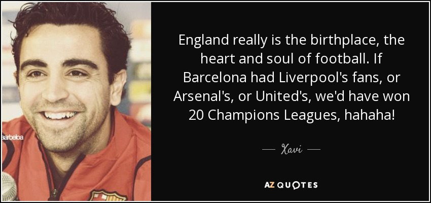 England really is the birthplace, the heart and soul of football. If Barcelona had Liverpool's fans, or Arsenal's, or United's, we'd have won 20 Champions Leagues, hahaha! - Xavi