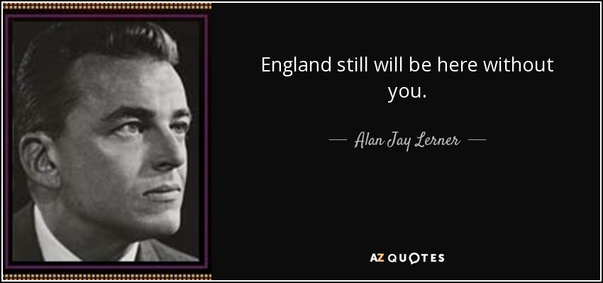 Alan Jay Lerner Quote England Still Will Be Here Without You