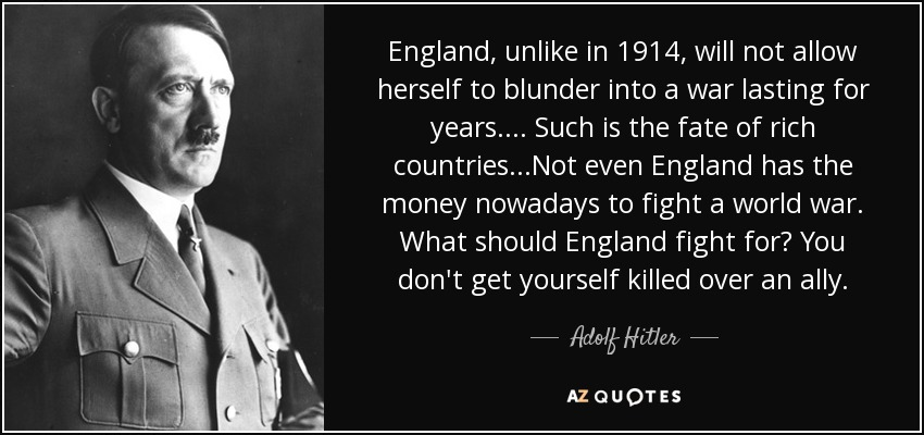 England, unlike in 1914, will not allow herself to blunder into a war lasting for years.... Such is the fate of rich countries.. .Not even England has the money nowadays to fight a world war. What should England fight for? You don't get yourself killed over an ally. - Adolf Hitler