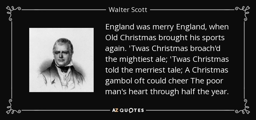 England was merry England, when Old Christmas brought his sports again. 'Twas Christmas broach'd the mightiest ale; 'Twas Christmas told the merriest tale; A Christmas gambol oft could cheer The poor man's heart through half the year. - Walter Scott