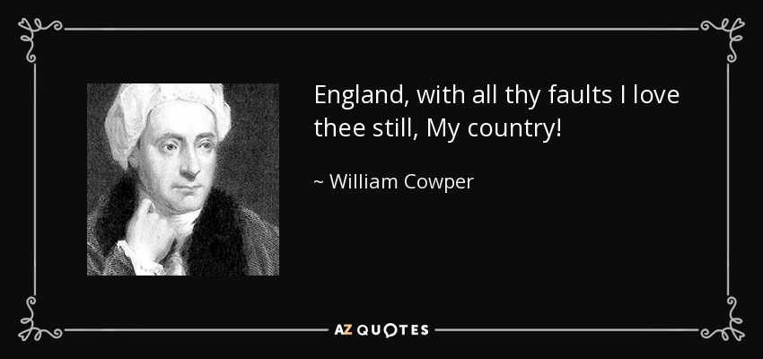 England, with all thy faults I love thee still, My country! - William Cowper