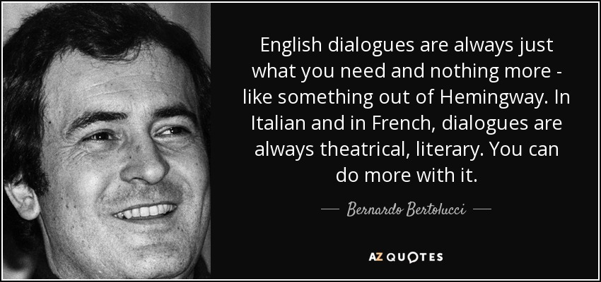 English dialogues are always just what you need and nothing more - like something out of Hemingway. In Italian and in French, dialogues are always theatrical, literary. You can do more with it. - Bernardo Bertolucci