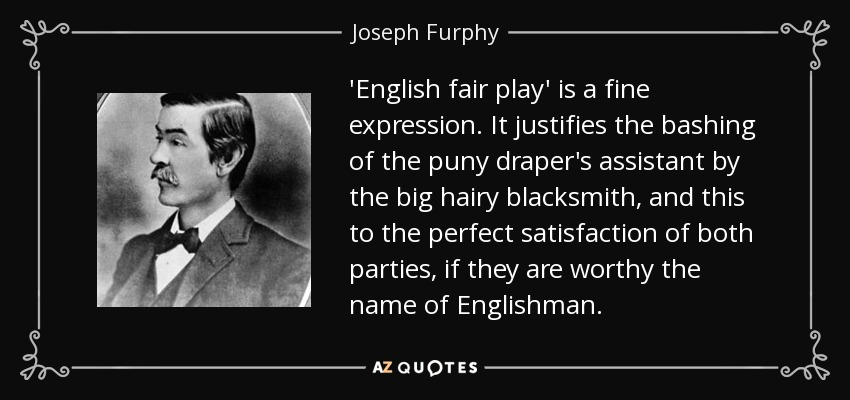 'English fair play' is a fine expression. It justifies the bashing of the puny draper's assistant by the big hairy blacksmith, and this to the perfect satisfaction of both parties, if they are worthy the name of Englishman. - Joseph Furphy