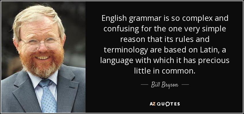 English grammar is so complex and confusing for the one very simple reason that its rules and terminology are based on Latin, a language with which it has precious little in common. - Bill Bryson