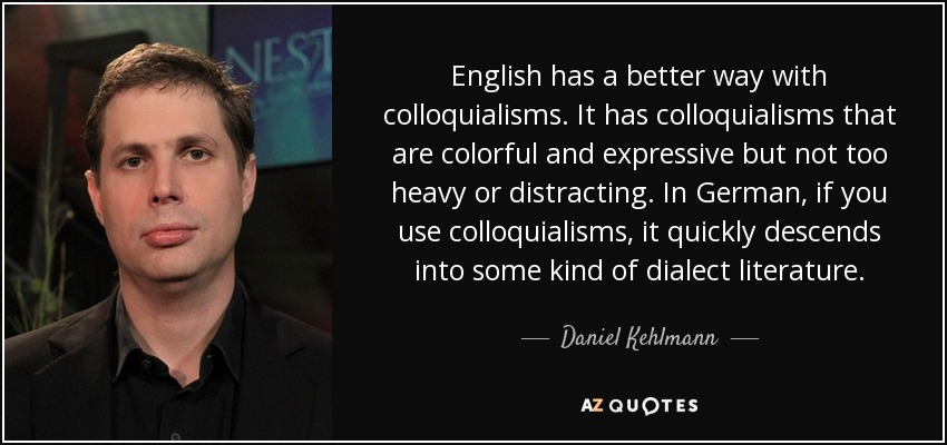 English has a better way with colloquialisms. It has colloquialisms that are colorful and expressive but not too heavy or distracting. In German, if you use colloquialisms, it quickly descends into some kind of dialect literature. - Daniel Kehlmann