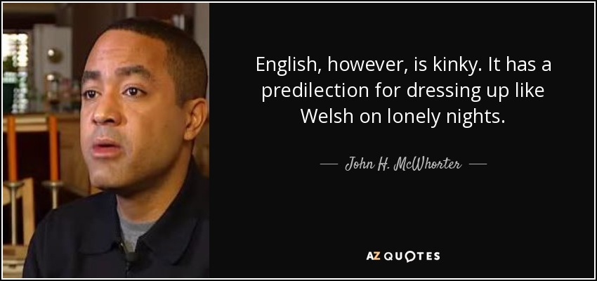 English, however, is kinky. It has a predilection for dressing up like Welsh on lonely nights. - John H. McWhorter