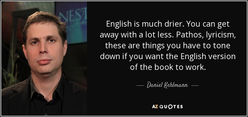 English is much drier. You can get away with a lot less. Pathos, lyricism, these are things you have to tone down if you want the English version of the book to work. - Daniel Kehlmann