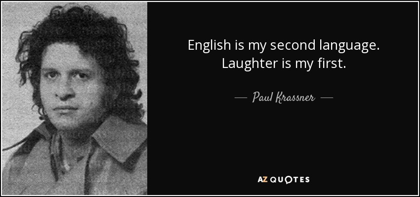 English is my second language. Laughter is my first. - Paul Krassner