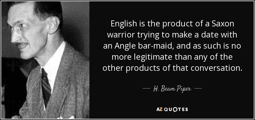 English is the product of a Saxon warrior trying to make a date with an Angle bar-maid, and as such is no more legitimate than any of the other products of that conversation. - H. Beam Piper