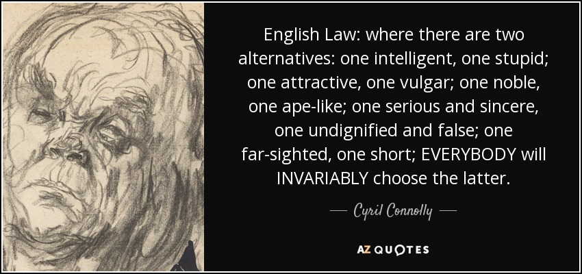 English Law: where there are two alternatives: one intelligent, one stupid; one attractive, one vulgar; one noble, one ape-like; one serious and sincere, one undignified and false; one far-sighted, one short; EVERYBODY will INVARIABLY choose the latter. - Cyril Connolly