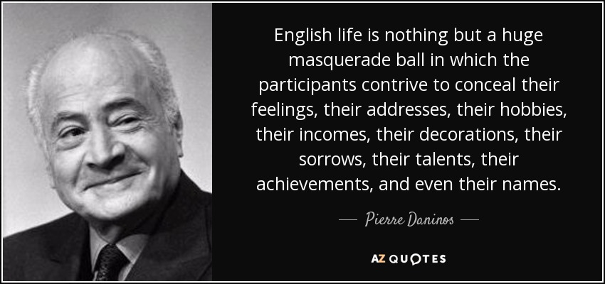 English life is nothing but a huge masquerade ball in which the participants contrive to conceal their feelings, their addresses, their hobbies, their incomes, their decorations, their sorrows, their talents, their achievements, and even their names. - Pierre Daninos