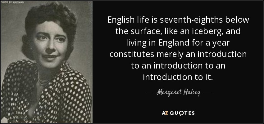 English life is seventh-eighths below the surface, like an iceberg, and living in England for a year constitutes merely an introduction to an introduction to an introduction to it. - Margaret Halsey
