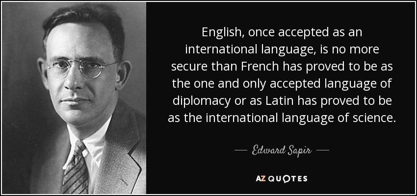 English, once accepted as an international language, is no more secure than French has proved to be as the one and only accepted language of diplomacy or as Latin has proved to be as the international language of science. - Edward Sapir