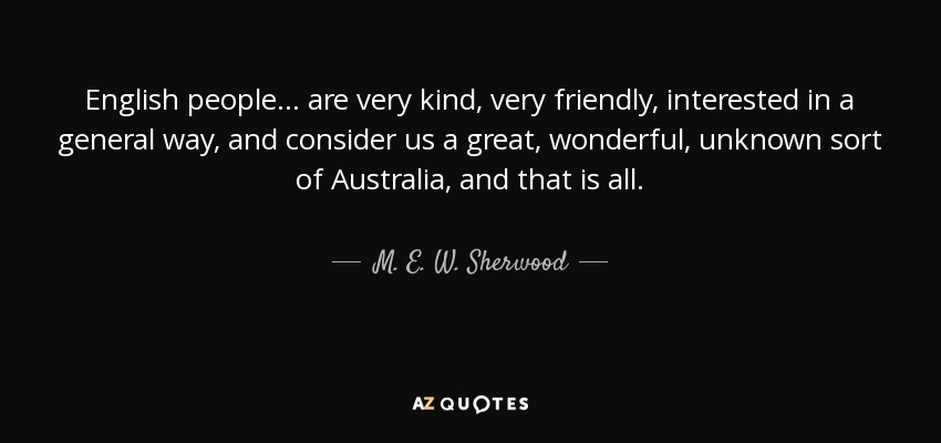 English people ... are very kind, very friendly, interested in a general way, and consider us a great, wonderful, unknown sort of Australia, and that is all. - M. E. W. Sherwood