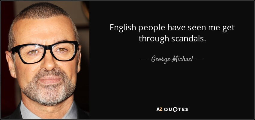 English people have seen me get through scandals. - George Michael