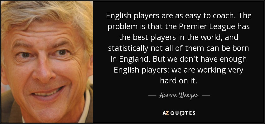 English players are as easy to coach. The problem is that the Premier League has the best players in the world, and statistically not all of them can be born in England. But we don't have enough English players: we are working very hard on it. - Arsene Wenger