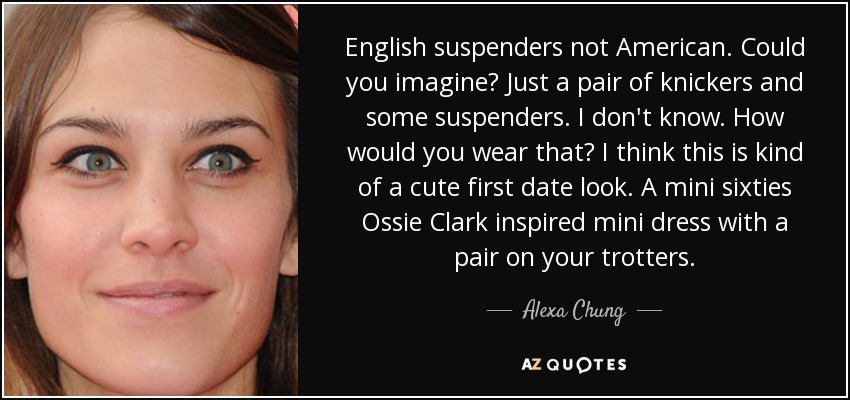 English suspenders not American. Could you imagine? Just a pair of knickers and some suspenders. I don't know. How would you wear that? I think this is kind of a cute first date look. A mini sixties Ossie Clark inspired mini dress with a pair on your trotters. - Alexa Chung