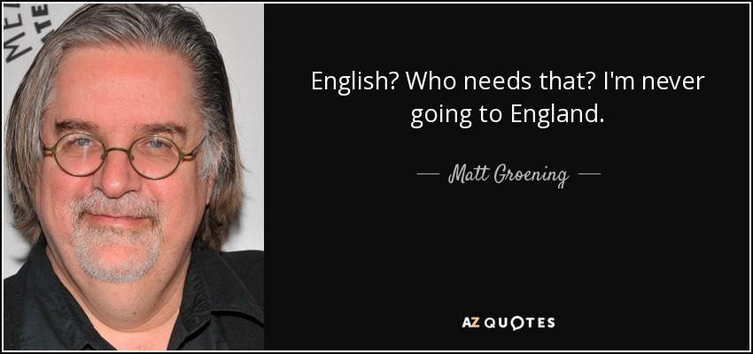 English? Who needs that? I'm never going to England. - Matt Groening