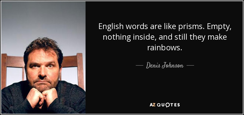 English words are like prisms. Empty, nothing inside, and still they make rainbows. - Denis Johnson